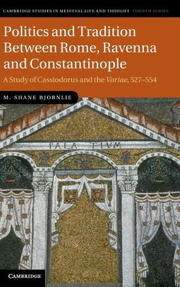 Politics and Tradition Between Rome, Ravenna and Constantinople: A Study of Cassiodorus and the <EM>Variae</EM>, 527?554