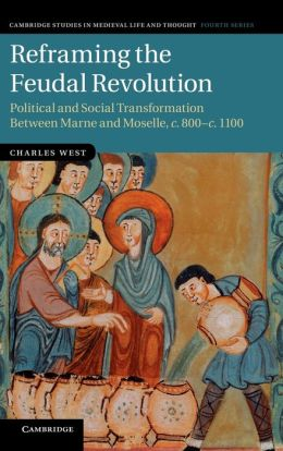 Reframing the Feudal Revolution: Political and Social Transformation Between Marne and Moselle, <EM>c</EM>.800?<EM>c</EM>.1100