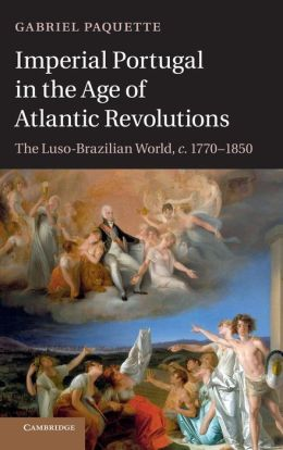 Imperial Portugal in the Age of Atlantic Revolutions: The Luso-Brazilian World, c.1770?1850