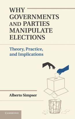 Why Governments and Parties Manipulate Elections: Theory, Practice, and Implications