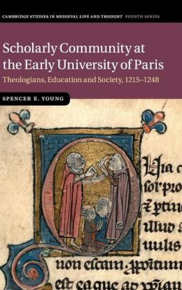 Scholarly Community at the Early University of Paris: Theologians, Education and Society, 1215-1248