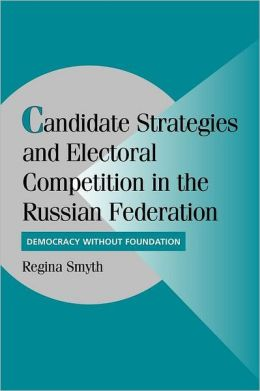 Candidate Strategies and Electoral Competition in the Russian Federation: Democracy without Foundation
