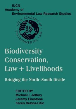 Biodiversity Conservation, Law and Livelihoods: Bridging the North-South Divide: IUCN Academy of Environmental Law Research Studies