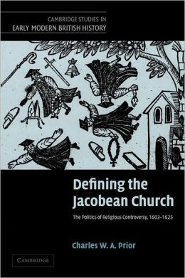 Defining the Jacobean Church: The Politics of Religious Controversy, 1603-1625