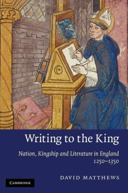 Writing to the King: Nation, Kingship and Literature in England, 1250-1350