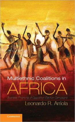 Multi-Ethnic Coalitions in Africa: Business Financing of Opposition Election Campaigns