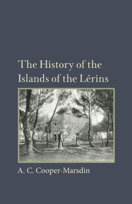 The History of the Islands of the Lerins: The Monastery, Saints and Theologians of S. Honorat
