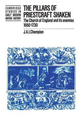 The Pillars of Priestcraft Shaken: The Church of England and its Enemies, 1660?1730