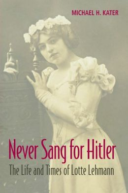 Never Sang for Hitler: The Life and Times of Lotte Lehmann, 1888?1976