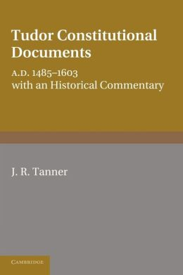 Tudor Constitutional Documents A.D. 1485-1603: With an Historical Commentary