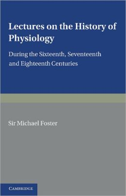 Lectures on the History of Physiology: During the Sixteenth, Seventeenth and Eighteenth Centuries