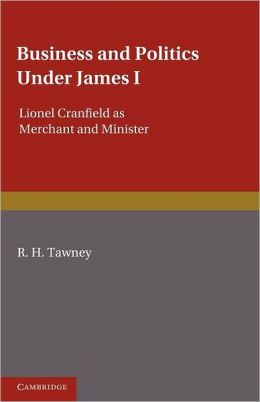 Business and Politics under James I: Lionel Cranfield as Merchant and Minister