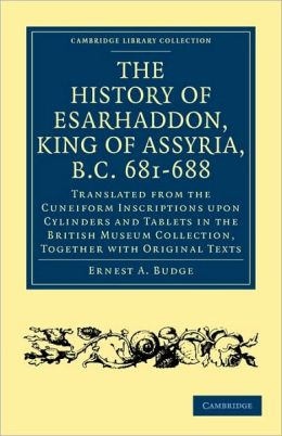 The History of Esarhaddon (Son of Sennacherib) King of Assyria, B.C. 681-688: Translated from the Cuneiform Inscriptions upon Cylinders and Tablets in the British Museum Collection, Together with Original Texts