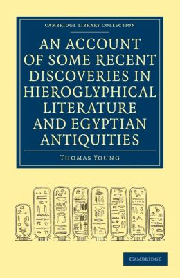 An Account of Some Recent Discoveries in Hieroglyphical Literature and Egyptian Antiquities: Including the Author's Original Alphabet, as Extended by Mr. Champollion, with a Translation of Five Unpublished Greek and Egyptian Manuscripts