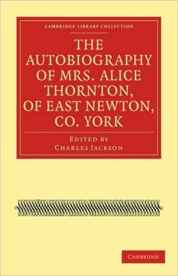 The Autobiography of Mrs. Alice Thornton, of East Newton, Co. York
