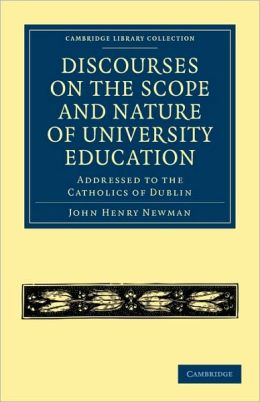 Discourses on the Scope and Nature of University Education: Addressed to the Catholics of Dublin