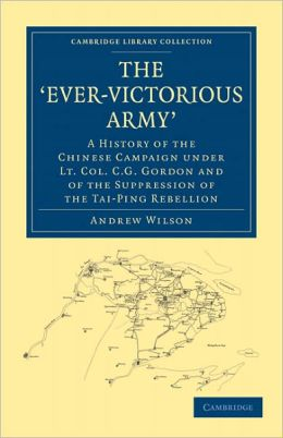 The 'Ever-Victorious Army': A History of the Chinese Campaign under Lt. Col. C. G. Gordon and of the Suppression of the Tai-Ping Rebellion