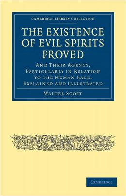 The Existence of Evil Spirits Proved: And Their Agency, Particularly in Relation to the Human Race, Explained and Illustrated