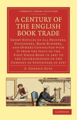 A Century of the English Book Trade: Short Notices of All Printers, Stationers, Book-Binders, and Others Connected with It from the Issue of the First Dated Book in 1457 to the Incorporation of the Company of Stationers in 1557
