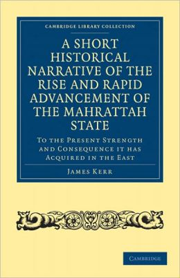 A Short Historical Narrative of the Rise and Rapid Advancement of the Mahrattah State: To the Present Strength and Consequence it has Acquired in the East