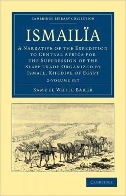 Ismailia 2 Volume Set: A Narrative of the Expedition to Central Africa for the Suppression of the Slave Trade Organized by Ismail, Khedive of Egypt
