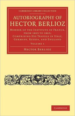 Autobiography of Hector Berlioz, Volume 1: Member of the Institute of France, from 1803 to 1806; Comprising his Travels in Italy, Germany, Russia, and England