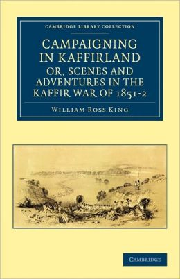 Campaigning in Kaffirland, or, Scenes and Adventures in the Kaffir War of 1851-2