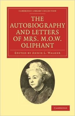 The Autobiography and Letters of Mrs M. O. W. Oliphant
