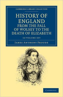 History of England from the Fall of Wolsey to the Death of Elizabeth 12 Volume Set