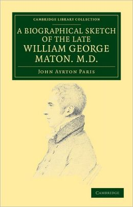 A Biographical Sketch of the Late William George Maton M. D.: Read at an Evening Meeting of the College of Physicians