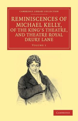 Reminiscences of Michael Kelly, of the King's Theatre, and Theatre Royal Drury Lane: Including a Period of Nearly Half a Century