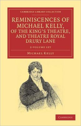 Reminiscences of Michael Kelly, of the King's Theatre, and Theatre Royal Drury Lane (2 Volume Set): Including a Period of Nearly Half a Century