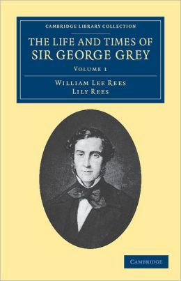 The Life and Times of Sir George Grey, K. C. B.