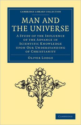 Man and the Universe: A Study of the Influence of the Advance in Scientific Knowledge upon our Understanding of Christianity
