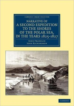 Narrative of a Second Expedition to the Shores of the Polar Sea, in the Years 1825, 1826, and 1827