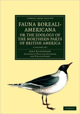 Fauna Boreali-Americana; or The Zoology of the Northern Parts of British America 4 Volume Set: Containing Descriptions of the Objects of Natural History Collected on the Late Northern Land Expeditions under Command of Captain Sir John Franklin, R.N.