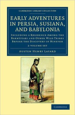 Early Adventures in Persia, Susiana, and Babylonia 2 Volume Set: Including a Residence among the Bakhtiyari and Other Wild Tribes before the Discovery of Nineveh
