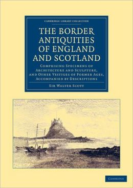 The Border Antiquities of England and Scotland: Comprising Specimens of Architecture and Sculpture, and Other Vestiges of Former Ages, Accompanied by Descriptions