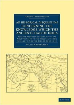 An Historical Disquisition Concerning the Knowledge Which the Ancients Had of India: And the Progress of Trade with that Country Prior to the Discovery of the Passage to it by the Cape of Good Hope