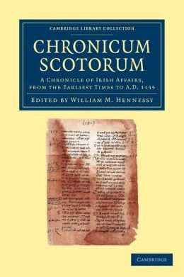 Chronicum Scotorum: A Chronicle of Irish Affairs, from the Earliest Times to AD 1135