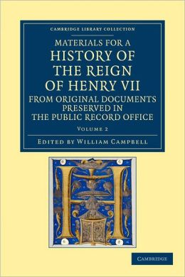 Materials for a History of the Reign of Henry VII: Volume 2: From Original Documents Preserved in the Public Record Office