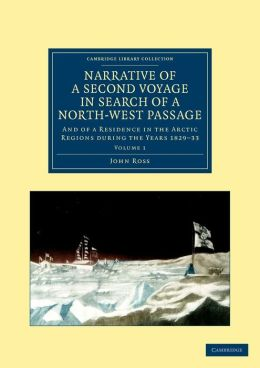 Narrative of a Second Voyage in Search of a North-West Passage: And of a Residence in the Arctic Regions during the Years 1829?33
