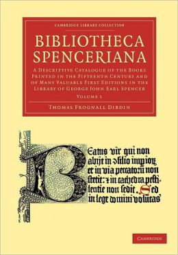 Bibliotheca Spenceriana: A Descriptive Catalogue of the Books Printed in the Fifteenth Century and of Many Valuable First Editions in the Library of George John Earl Spencer