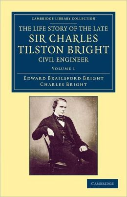 The Life Story of the Late Sir Charles Tilston Bright, Civil Engineer: With Which is Incorporated the Story of the Atlantic Cable, and the First Telegraph to India and the Colonies
