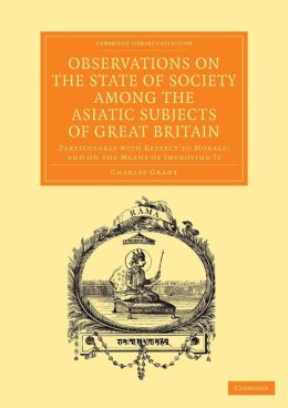 Observations on the State of Society among the Asiatic Subjects of Great Britain: Particularly with Respect to Morals; and on the Means of Improving It