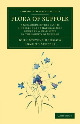 Flora of Suffolk: A Catalogue of the Plants (Indigenous or Naturalized) Found in a Wild State in the County of Suffolk