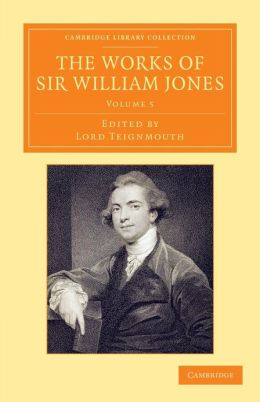 The Works of Sir William Jones: With the Life of the Author by Lord Teignmouth