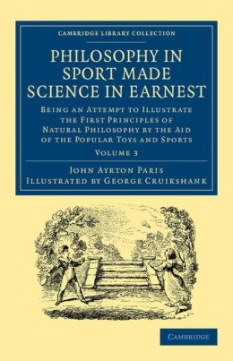 Philosophy in Sport Made Science in Earnest: Being an Attempt to Illustrate the First Principles of Natural Philosophy by the Aid of the Popular Toys and Sports