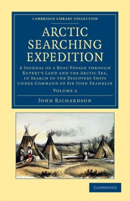Arctic Searching Expedition: A Journal of a Boat-Voyage through Rupert's Land and the Arctic Sea, in Search of the Discovery Ships under Command of Sir John Franklin