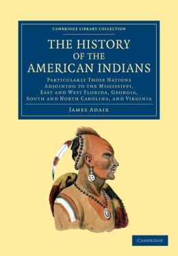 The History of the American Indians: Particularly those Nations Adjoining to the Mississippi, East and West Florida, Georgia, South and North Carolina, and Virginia